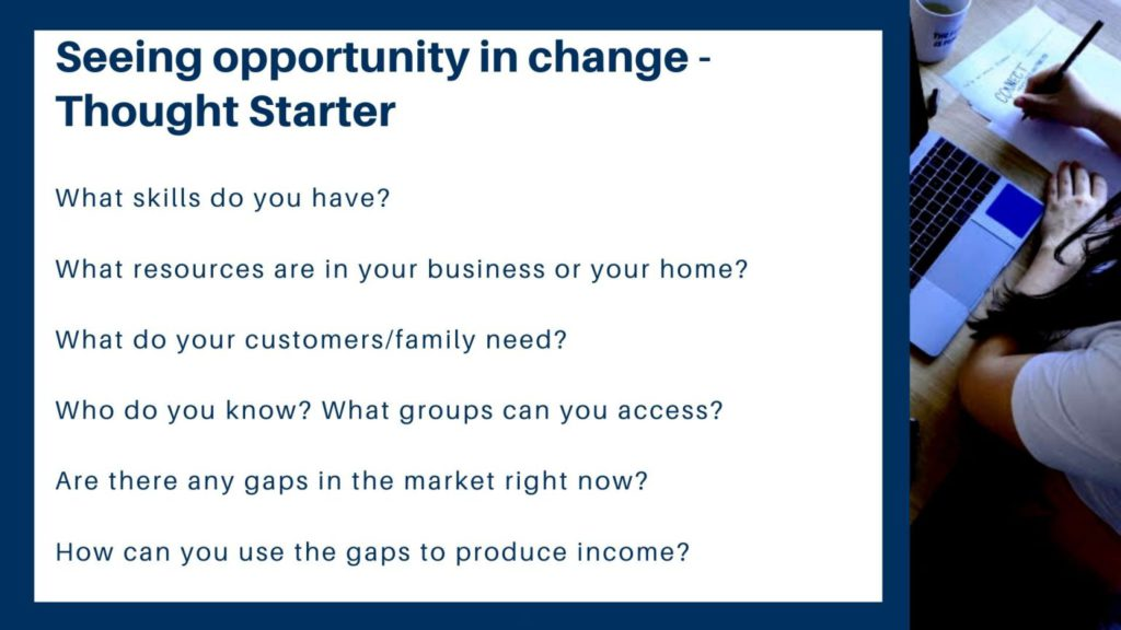 """A photo that reads """"Seeing opportunity in change - thought starter. What skills do you have? What resources are in your business or your home? What do your customers or family need? Who do you know? What groups can you access? Are there any gaps in the market right now? How can you use the gaps to produce income?"""""""