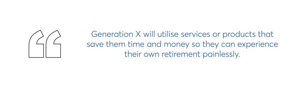 generation x will utilise services or products that save them time and money so they can experience their own retirement painlessly